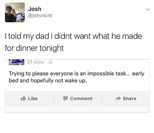 dinner tonight: Josh  @jshvncnt  I told my dad i didnt want what he made  for dinner tonight  21 mins  Trying to please everyone is an impossible task... early  bed and hopefully not wake up.  Like  Comment  Share
