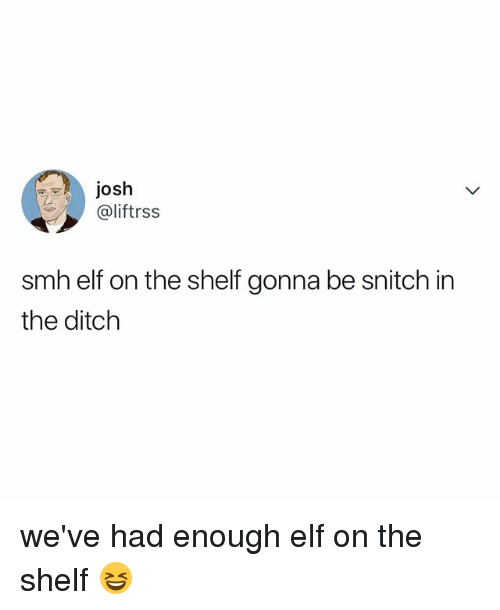 Elf, Elf on the Shelf, and Smh: JOsh  @liftrss  smh elf on the shelf gonna be snitch in  the ditch we've had enough elf on the shelf 😆
