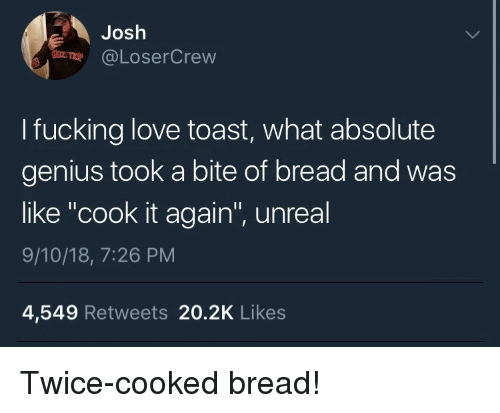 """Fucking, Love, and Genius: Josh  @LoserCrevw  I fucking love toast, what absolute  genius took a bite of bread and was  like """"cook it again"""", unreal  9/10/18, 7:26 PM  4,549 Retweets 20.2K Likes Twice-cooked bread!"""