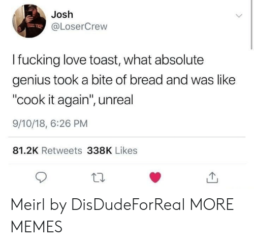 "Geniuses: Josh  @LoserCrew  I fucking love toast, what absolute  genius took a bite of bread and was like  ""cook it again"", unreal  9/10/18, 6:26 PM  81.2K Retweets 338K Likes Meirl by DisDudeForReal MORE MEMES"