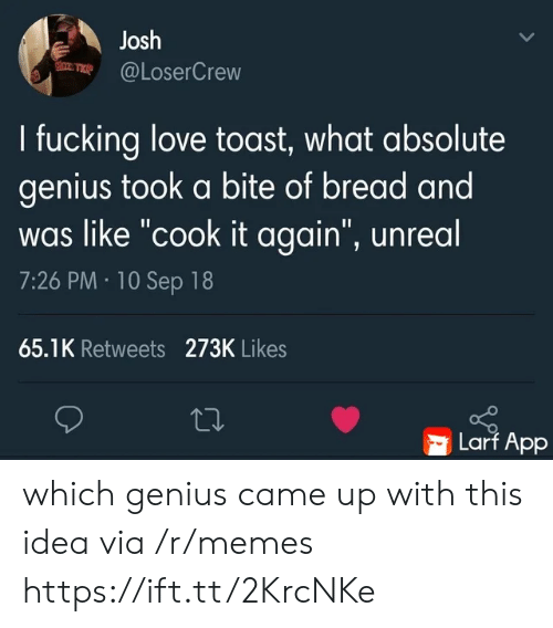 """unreal: Josh  @LoserCrew  I fucking love toast, what absolute  genius took a bite of bread and  was like """"cook it again"""", unreal  7:26 PM 10 Sep 18  65.1K Retweets 273K Likes  Larf App which genius came up with this idea via /r/memes https://ift.tt/2KrcNKe"""