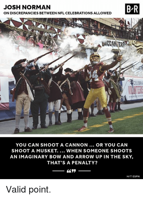 Hitted: JOSH NORMAN  ON DISCREPANCIES BETWEEN NFL CELEBRATIONS ALLOWED  B R  YOU CAN SHOOT A CANNON... OR YOU CAN  SHOOT A MUSKET. WHEN SOMEONE SHOOTS  AN IMAGINARY BOW AND ARROW UP IN THE SKY,  THAT'S A PENALTY?  HIT ESPN Valid point.