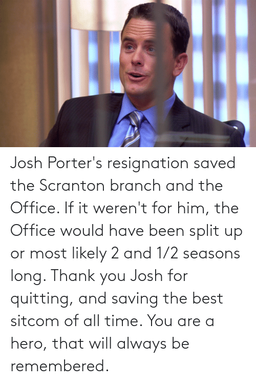 The Office: Josh Porter's resignation saved the Scranton branch and the Office. If it weren't for him, the Office would have been split up or most likely 2 and 1/2 seasons long. Thank you Josh for quitting, and saving the best sitcom of all time. You are a hero, that will always be remembered.