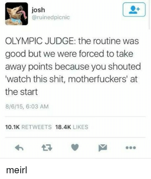 Shit, Good, and Watch: josh  @ruinedpicnic  OLYMPIC JUDGE: the routine was  good but we were forced to take  away points because you shouted  watch this shit, motherfuckers' at  the start  8/6/15, 6:03 AM  10.1K RETWEETS 18.4K LIKES meirl