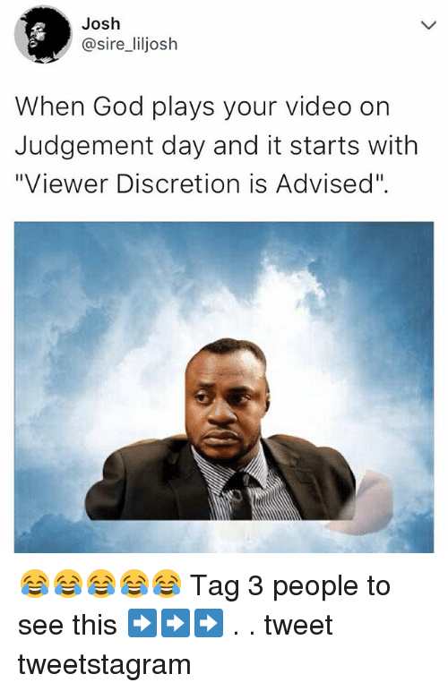 "God, Memes, and Video: Josh  @sire_liljosh  When God plays your video on  Judgement day and it starts with  ""Viewer Discretion is Advised"". 😂😂😂😂😂 Tag 3 people to see this ➡️➡️➡️ . . tweet tweetstagram"