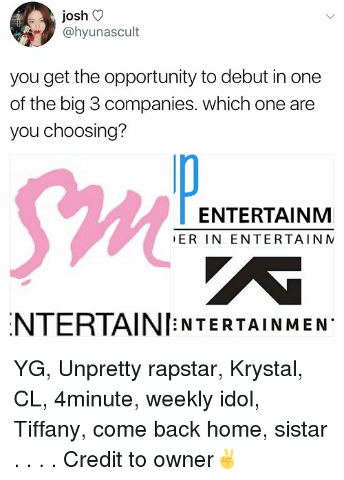 idole: josh V  @hyunascult  you get the opportunity to debut in one  of the big 3 companies. which one are  you choosing?  Sw  ENTERTAINM  ER IN ENTERTAIN N  NTERTAINI NTERTAINMEN YG, Unpretty rapstar, Krystal, CL, 4minute, weekly idol, Tiffany, come back home, sistar . . . . Credit to owner✌