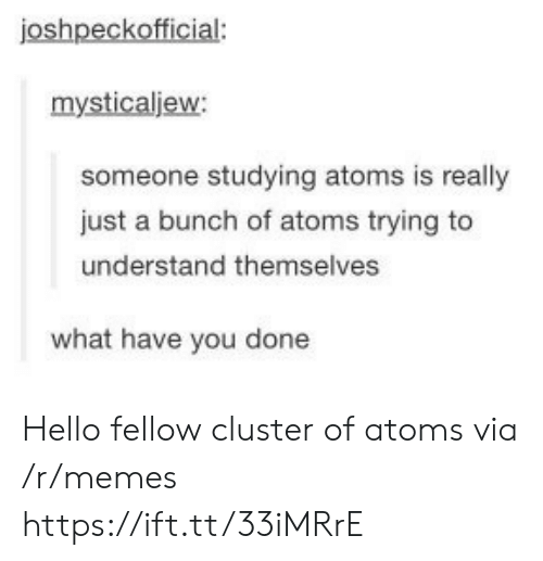 Hello, Memes, and Via: joshpeckofficial:  mysticaljew:  someone studying atoms is really  just a bunch of atoms trying to  understand themselves  what have you done Hello fellow cluster of atoms via /r/memes https://ift.tt/33iMRrE