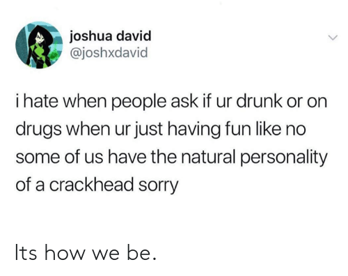 Crackhead, Dank, and Drugs: joshua david  @joshxdavid  i hate when people ask if ur drunk or on  drugs when ur just having fun like no  some of us have the natural personality  of a crackhead sorry Its how we be.