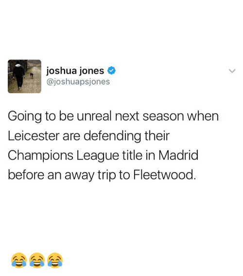 Unrealism: joshua jones  ajoshuapsjones  Going to be unreal next season when  Leicester are defending their  Champions League title in Madrid  before an away trip to Fleetwood 😂😂😂