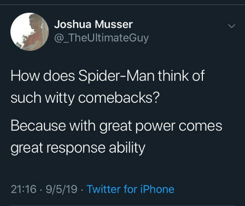 joshua: Joshua Musser  @TheUltimateGuy  How does Spider-Man think of  such witty comebacks?  Because with great power comes  great response ability  21:16 9/5/19 Twitter for iPhone