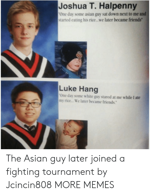 Tournament: Joshua T. Halpenny  One day some asian guy sat down next to me and  started eating his rice...we later became friends  Luke Hang  One day some white guy stared at me while I ate  my rice... We later became friends. The Asian guy later joined a fighting tournament by Jcincin808 MORE MEMES