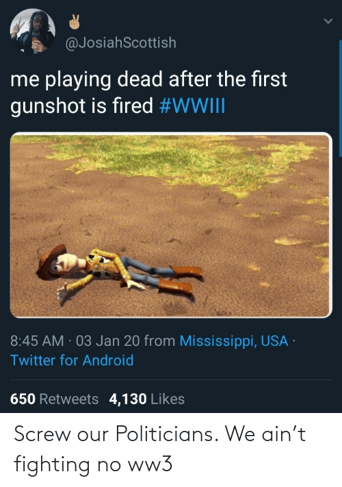 for android: @JosiahScottish  me playing dead after the first  gunshot is fired #WWIII  8:45 AM · 03 Jan 20 from Mississippi, USA ·  Twitter for Android  650 Retweets 4,130 Likes Screw our Politicians. We ain't fighting no ww3