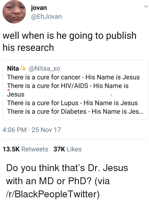 Blackpeopletwitter, Jesus, and Cancer: jovan  @EhJovan  well when is he going to publish  his research  Nita..〉 @Nitaa_xo  There is a cure for cancer - His Name is Jesus  There is a cure for HIV/AIDS His Name is  Jesus  There is a cure for Lupus - His Name is Jesus  There is a cure for Diabetes - His Name is Jes  4:06 PM 25 Nov 17  13.5K Retweets 37K Likes <p>Do you think that&rsquo;s Dr. Jesus with an MD or PhD? (via /r/BlackPeopleTwitter)</p>