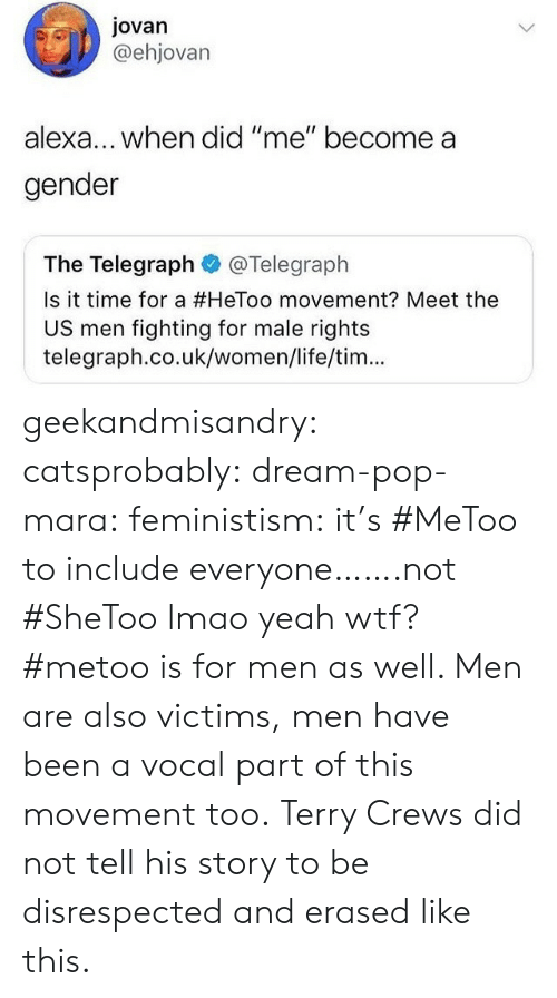 "Life, Lmao, and Pop: Jovan  @ehjovarn  lexa... when did ""me"" become a  gender  The Telegraph@Telegraph  Is it time for a #HeToo movement? Meet the  US men fighting for male rights  telegraph.co.uk/women/life/tim... geekandmisandry: catsprobably:  dream-pop-mara:  feministism:  it's #MeToo to include everyone…….not #SheToo lmao  yeah wtf? #metoo is for men as well. Men are also victims, men have been a vocal part of this movement too.   Terry Crews did not tell his story to be disrespected and erased like this."