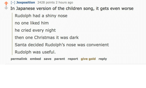 Children, Christmas, and Santa: [-] Joxposition 2428 points 2 hours ago  In Japanese version of the children song, it gets even worse  Rudolph had a shiny nose  no one liked him  he cried every night  then one Christmas it was dark  Santa decided Rudolph's nose was convenient  Rudolph was useful.  permalink embed save parent report give gold reply