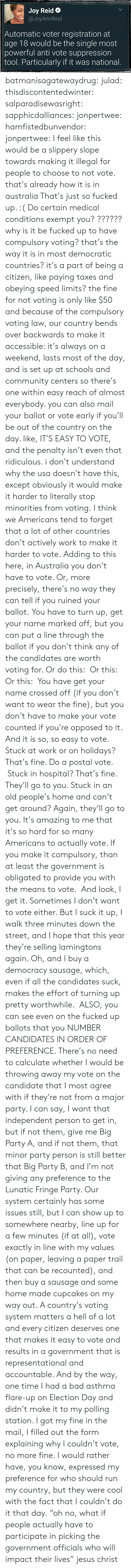 "So Fucked Up: Joy Reid  @JoyAnnReid  Automatic voter registration at  age 18 would be the single most  powerful anti vote suppression  tool. Particularly if it was national batmanisagatewaydrug:  julad:  thisdiscontentedwinter:  salparadisewasright:  sapphicdalliances:  jonpertwee:  hamfistedbunvendor:   jonpertwee: I feel like this would be a slippery slope towards making it illegal for people to choose to not vote. that's already how it is in australia   That's just so fucked up. :( Do certain medical conditions exempt you?  ?????? why is it be fucked up to have compulsory voting? that's the way it is in most democratic countries? it's a part of being a citizen, like paying taxes and obeying speed limits? the fine for not voting is only like $50 and because of the compulsory voting law, our country bends over backwards to make it accessible: it's always on a weekend, lasts most of the day, and is set up at schools and community centers so there's one within easy reach of almost everybody. you can also mail your ballot or vote early if you'll be out of the country on the day. like, IT'S EASY TO VOTE, and the penalty isn't even that ridiculous. i don't understand why the usa doesn't have this, except obviously it would make it harder to literally stop minorities from voting.  I think we Americans tend to forget that a lot of other countries don't actively work to make it harder to vote.  Adding to this here, in Australia you don't have to vote. Or, more precisely, there's no way they can tell if you ruined your ballot. You have to turn up, get your name marked off, but you can put a line through the ballot if you don't think any of the candidates are worth voting for. Or do this:  Or this:   Or this:  You have get your name crossed off (if you don't want to wear the fine), but you don't have to make your vote counted if you're opposed to it.  And it is so, so easy to vote. Stuck at work or on holidays? That's fine. Do a postal vote.  Stuck in hospital? That's fine. They'll go to you. Stuck in an old people's home and can't get around? Again, they'll go to you. It's amazing to me that it's so hard for so many Americans to actually vote. If you make it compulsory, than at least the government is obligated to provide you with the means to vote.  And look, I get it. Sometimes I don't want to vote either. But I suck it up, I walk three minutes down the street, and I hope that this year they're selling lamingtons again. Oh, and I buy a democracy sausage, which, even if all the candidates suck, makes the effort of turning up pretty worthwhile.   ALSO, you can see even on the fucked up ballots that you NUMBER  CANDIDATES IN ORDER OF PREFERENCE. There's no need to calculate whether I would be throwing away my vote on the candidate that I most agree with if they're not from a major party. I can say, I want that independent person to get in, but if not them, give me Big Party A, and if not them, that minor party person is still better that Big Party B, and I'm not giving any preference to the Lunatic Fringe Party.  Our system certainly has some issues still, but I can show up to somewhere nearby, line up for a few minutes (if at all), vote exactly in line with my values (on paper, leaving a paper trail that can be recounted), and then buy a sausage and some home made cupcakes on my way out.  A country's voting system matters a hell of a lot and every citizen deserves one that makes it easy to vote and results in a government that is representational and accountable.  And by the way, one time I had a bad asthma flare-up on Election Day and didn't make it to my polling station. I got my fine in the mail, I filled out the form explaining why I couldn't vote, no more fine. I would rather have, you know, expressed my preference for who should run my country, but they were cool with the fact that I couldn't do it that day.  ""oh no, what if people actually have to participate in picking the government officials who will impact their lives"" jesus christ"