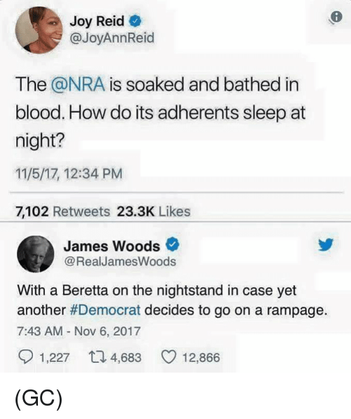 Memes, James Woods, and Sleep: Joy Reid  @JoyAnnReid  The @NRA is soaked and bathed in  blood. How do its adherents sleep at  night?  11/5/17, 12:34 PM  7,102 Retweets 23.3K Likes  James Woods  @RealJamesWoods  With a Beretta on the nightstand in case yet  another #Democrat decides to go on a rampage.  7:43 AM - Nov 6, 2017  1,227  4,683  12,866 (GC)