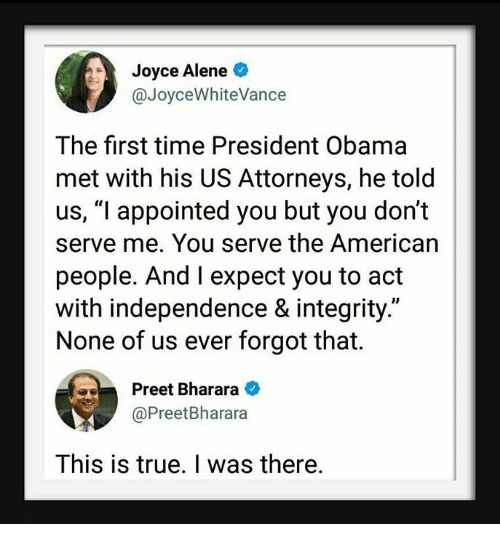 """attorneys: Joyce Alene  @JoyceWhiteVance  The first time President Obama  met with his US Attorneys, he told  us, """"l appointed you but you don't  serve me. You serve the American  people. And I expect you to act  with independence & integrity.""""  None of us ever forgot that.  Preet Bharara  @PreetBharara  This is true. I was there."""
