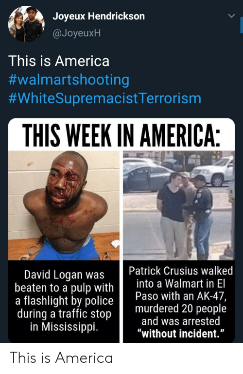 """Logan: Joyeux Hendrickson  @JoyeuxH  This is America  #walmartshooting  #WhiteSupremacistTerrorism  THIS WEEK IN AMERICA:  Patrick Crusius walked  into a Walmart in El  Paso with an AK-47,  murdered 20 people  and was arrested  """"without incident.""""  David Logan was  beaten to a pulp with  a flashlight by police  during a traffic stop  in Mississippi. This is America"""