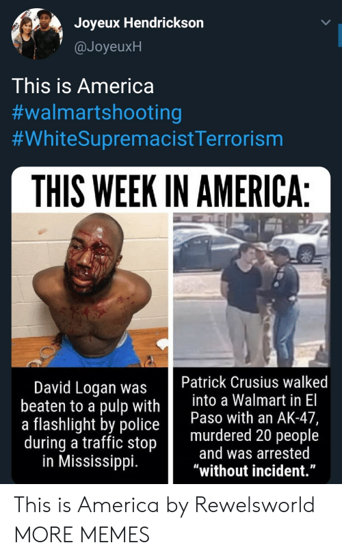 """Logan: Joyeux Hendrickson  @JoyeuxH  This is America  #walmartshooting  #WhiteSupremacistTerrorism  THIS WEEK IN AMERICA:  Patrick Crusius walked  into a Walmart in El  Paso with an AK-47,  murdered 20 people  and was arrested  """"without incident.""""  David Logan was  beaten to a pulp with  a flashlight by police  during a traffic stop  in Mississippi. This is America by Rewelsworld MORE MEMES"""