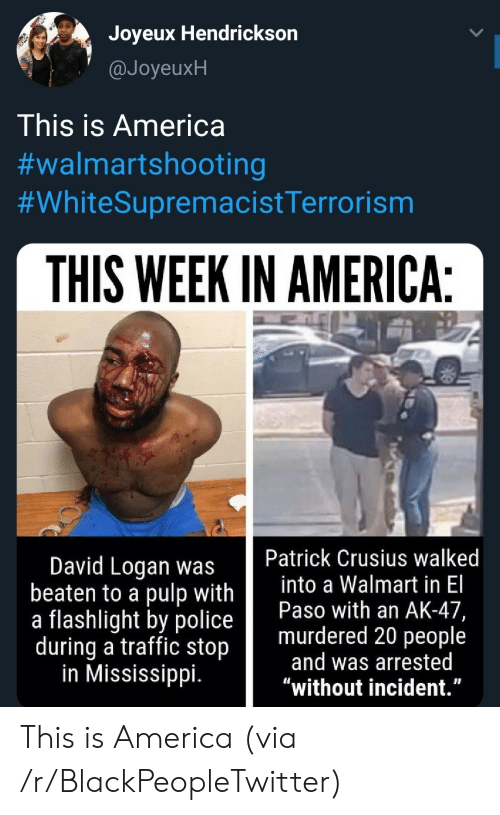"""Logan: Joyeux Hendrickson  @JoyeuxH  This is America  #walmartshooting  #WhiteSupremacistTerrorism  THIS WEEK IN AMERICA:  Patrick Crusius walked  into a Walmart in El  Paso with an AK-47,  murdered 20 people  and was arrested  """"without incident.""""  David Logan was  beaten to a pulp with  a flashlight by police  during a traffic stop  in Mississippi. This is America (via /r/BlackPeopleTwitter)"""