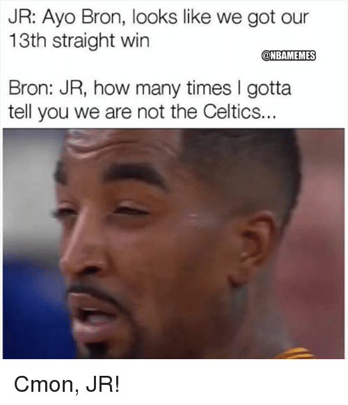 gotta tell you: JR: Ayo Bron, looks like we got our  13th straight win  @NBAMEMES  Bron: JR, how many times I gotta  tell you we are not the Celtics.. Cmon, JR!