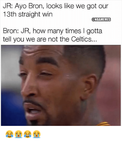 gotta tell you: JR: Ayo Bron, looks like we got our  13th straight win  @NBAMEMES  Bron: JR, how many times I gotta  tell you we are not the Celtics.. 😂😭😂😭