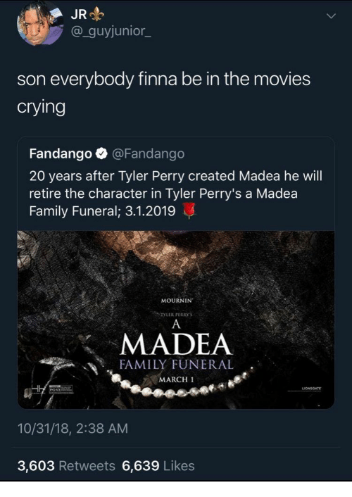 Tyler Perry: JR  @_guyjunior_  son everybody finna be in the movies  crying  Fandango @Fandango  20 years after Tyler Perry created Madea he will  retire the character in Tyler Perry's a Madea  Family Funeral; 3.1.2019  MOURNIN  TYLER PERRYS  MADEA  FAMILY FUNERAL  MARCH 1  10/31/18, 2:38 AM  3,603 Retweets 6,639 Likes