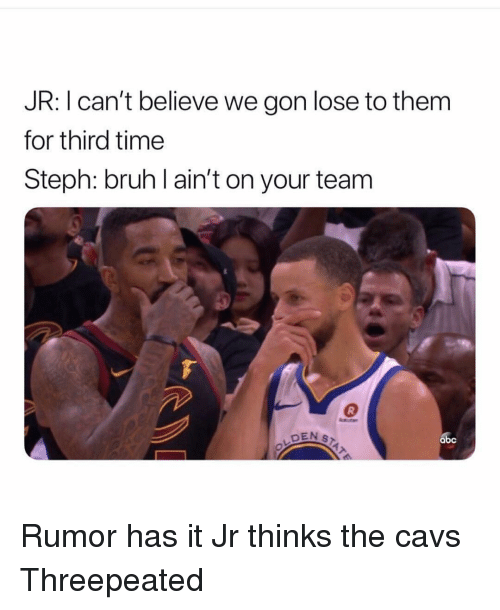 Abc, Bruh, and Cavs: JR: I can't believe we gon lose to them  for third time  Steph: bruh l ain't on your team  DEN S  abc Rumor has it Jr thinks the cavs Threepeated