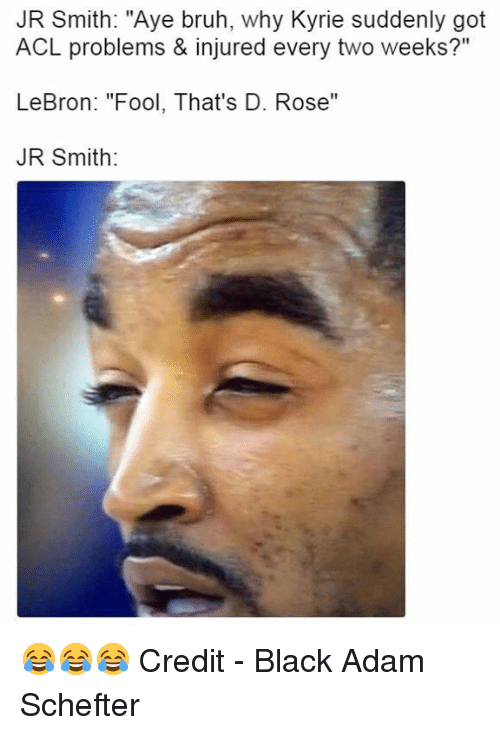 "Bruh, J.R. Smith, and Black: JR Smith: ""Aye bruh, why Kyrie suddenly got  ACL problems & injured every two weeks?""  LeBron: ""Fool, That's D. Rose""  JR Smith: 😂😂😂  Credit - Black Adam Schefter"