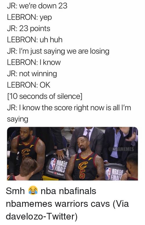 Basketball, Cavs, and Huh: JR: we're down 23  LEBRON: yep  JR: 23 points  LEBRON: uh huh  JR: I'm just saying we are losing  LEBRON: I know  JR: not winning  LEBRON: OK  [10 seconds of silence]  JR: I know the score right now is all I'm  saying  REDAPPLES  NBAMEMES  NBA  YoulubeTV Smh 😂 nba nbafinals nbamemes warriors cavs (Via ‪davelozo‬-Twitter)