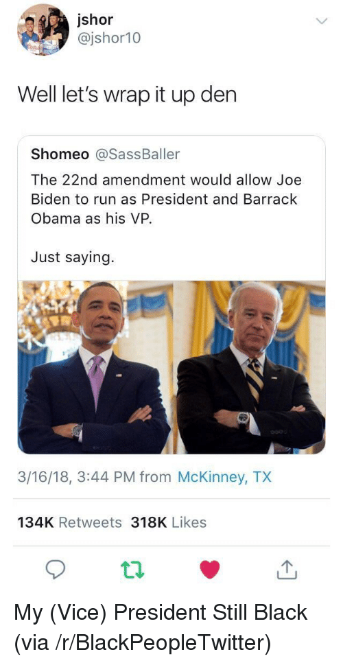 Blackpeopletwitter, Joe Biden, and Obama: jshor  @jshor10  Well let's wrap it up den  Shomeo @SassBaller  The 22nd amendment would allow Joe  Biden to run as President and Barrack  Obama as his VP.  Just saying.  3/16/18, 3:44 PM from McKinney, TX  134K Retweets 318K Likes <p>My (Vice) President Still Black (via /r/BlackPeopleTwitter)</p>