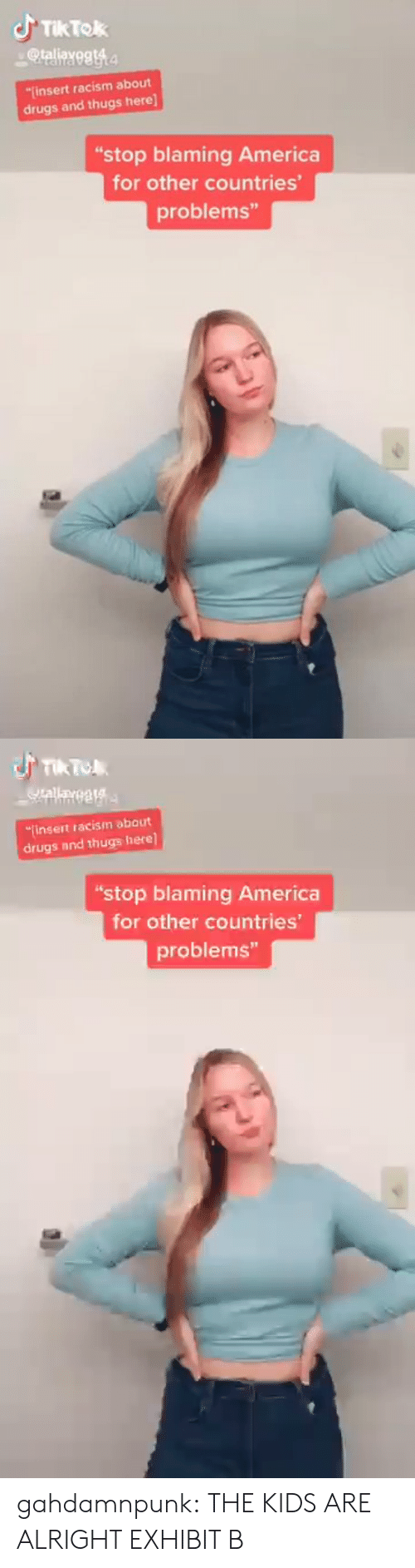 "thugs: JTIKTOK  @taliayegt4  insert racism about  drugs and thugs here]  ""stop blaming America  for other countries'  problems""   TIk To  Qrallayegta  finsert racism about  drugs and thugs here]  ""stop blaming America  for other countries  problems"" gahdamnpunk:  THE KIDS ARE ALRIGHT EXHIBIT B"