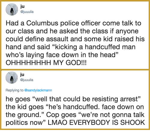 "God, Head, and Lmao: ju  ajuuuila  Had a Columbus police officer come talk to  our class and he asked the class if anyone  could define assault and some kid raised his  hand and said ""kicking a handcuffed man  who's laying face down in the head""  OHHHHHHHH MY GOD!!!  ju  @juuuila  Replying to @sandylackmann  he goes ""well that could be resisting arrest""  the kid goes ""he's handcuffed. face down on  the ground."" Cop goes ""we're not gonna talk  politics now"" LMAO EVERYBODY IS SHOOK"