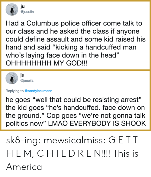 """Gonna Talk: ju  ajuuuila  Had a Columbus police officer come talk to  our class and he asked the class if anyone  could define assault and some kid raised his  hand and said """"kicking a handcuffed man  who's laying face down in the head""""  OHHHHHHHH MY GOD!!!  ju  @juuuila  Replying to @sandylackmann  he goes """"well that could be resisting arrest""""  the kid goes """"he's handcuffed. face down on  the ground."""" Cop goes """"we're not gonna talk  politics now"""" LMAO EVERYBODY IS SHOOK sk8-ing:  mewsicalmiss: G E T   T H E M, C H I L D R E N!!!!  This is America"""