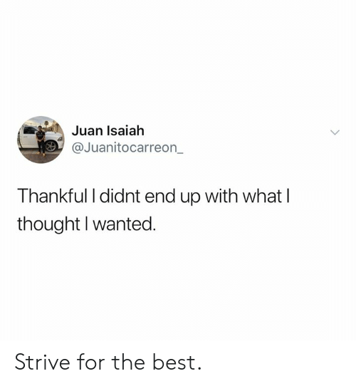 strive: Juan Isaiah  @Juanitocarreon  Thankful I didnt end up with what l  thought I wanted. Strive for the best.