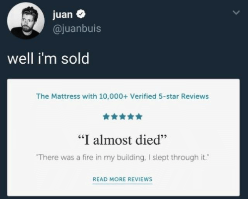 """Fire, Mattress, and Star: juan  @juanbuis  well i'm sold  The Mattress with 10,000+ Verified 5-star Reviews  """"I almost died""""  There was a fire in my building, I slept through it.  READ MORE REVIEWS"""