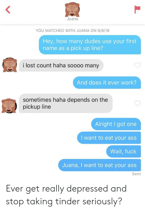 Ass, Tinder, and Lost: Juana  YOU MATCHED WITH JUANA ON 9/8/18  Hey, how many dudes use your first  name as a pick up line?  i lost count haha soooo many  And does it ever work?  sometimes haha depends on the  pickup line  Alright I got one  I want to eat your ass  Wait, fuck  Juana, I want to eat your ass  Sent Ever get really depressed and stop taking tinder seriously?
