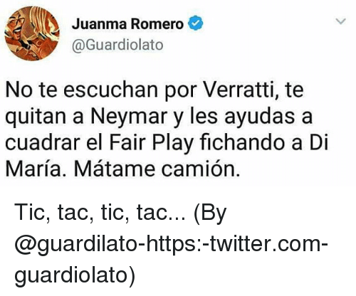 tacs: Juanma Romero  @Guardiolato  No te escuchan por Verratti, te  quitan a Neymar y les ayudas a  cuadrar el Fair Play fichando a Di  María. Mátame camión. Tic, tac, tic, tac... (By @guardilato-https:-twitter.com-guardiolato)