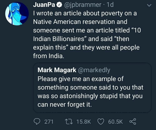 "Native American, American, and India: JuanPa @jpbrammer 1d  I wrote an article about poverty on a  Native American reservation and  someone sent me an article titled ""10  Indian Billionaires"" and said ""then  explain this"" and they were all people  from India.  Mark Magark @markedly  Please give me an example of  something someone said to you that  was so astonishingly stupid that you  can never forget it.  0271ロ15.8K 60.5K Ç"