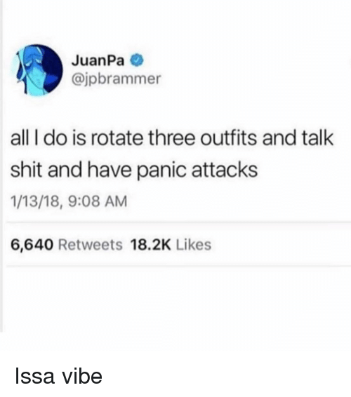 Shit, Girl Memes, and Three: JuanPa  @jpbrammer  all I do is rotate three outfits and talk  shit and have panic attacks  1/13/18, 9:08 AM  6,640 Retweets 18.2K Likes Issa vibe