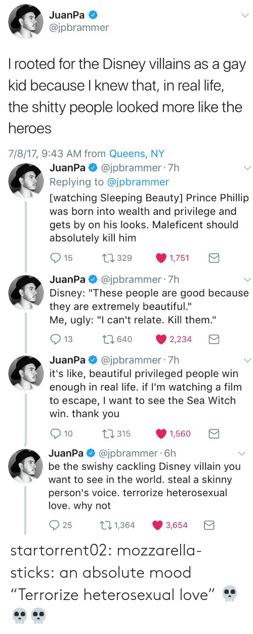 "sticks: JuanPa  @jpbrammer  rooted for the Disney villains as a gay  kid because I knew that, in real life,  the shitty people looked more like the  heroes  7/8/17, 9:43 AM from Queens, NY   JuanPa@jpbrammer 7h  Replying to @jpbrammer  [watching Sleeping Beauty] Prince Phillip  was born into wealth and privilege and  gets by on his looks. Maleficent should  absolutely kill him  t1329  15  1,751  JuanPa@jpbrammer 7h  Disney: ""These people are good because  they are extremely beautiful.""  Me, ugly: ""I can't relate. Kill them.""  2640  13  2,234  JuanPa@jpbrammer 7h  it's like, beautiful privileged people win  enough in real life. if I'm watching a film  to escape, I want to see the Sea Witch  win. thank you  t315  10  1,560   @jpbrammer 6h  be the swishy cackling Disney villain you  want to see in the world. steal a skinny  JuanPa  person's voice. terrorize heterosexual  love. why not  21,364  25  3,654 startorrent02: mozzarella-sticks:  an absolute mood  ""Terrorize heterosexual love"" 💀💀💀"