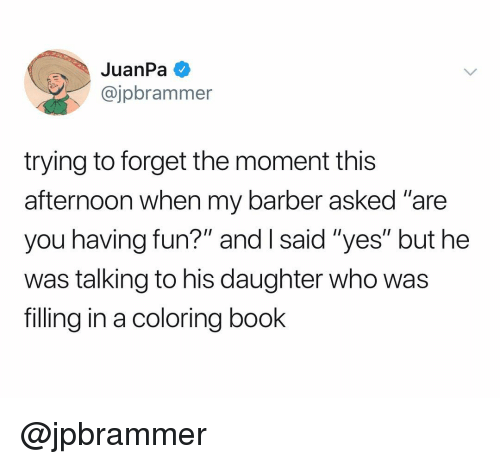 """Barber, Book, and Dank Memes: JuanPa  @jpbrammer  trying to forget the moment this  afternoon when my barber asked """"are  you having fun?"""" and I said """"yes"""" but hee  was talking to his daughter who was  filling in a coloring book @jpbrammer"""