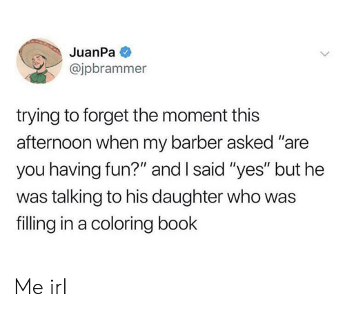 """Coloring: JuanPa  @jpbrammer  trying to forget the moment this  afternoon when my barber asked """"are  you having fun?"""" and I said """"yes"""" but he  was talking to his daughter who was  filling in a coloring book Me irl"""