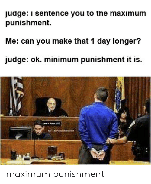 Judge, Can, and Day: judge: i sentence you to the maximum  punishment  Me: can you make that 1 day longer?  judge: ok. minimum punishment it is. maximum punishment