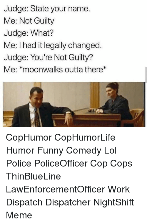 Funny, Lol, and Meme: Judge: State your name.  Me: Not Guilty  Judge: What?  Me: I had it legally changed.  Judge: You're Not Guilty?  Me: *moonwalks outta there* CopHumor CopHumorLife Humor Funny Comedy Lol Police PoliceOfficer Cop Cops ThinBlueLine LawEnforcementOfficer Work Dispatch Dispatcher NightShift Meme