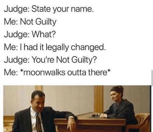 Outta, Judge, and Name: Judge: State your name.  Me: Not Guilty  Judge: What?  Me: I had it legally changed.  Judge: You're Not Guilty?  Me: *moonwalks outta there*