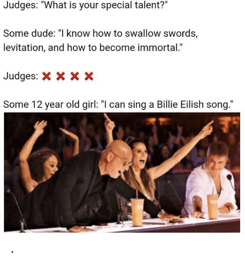 "Dude, Girl, and How To: Judges: ""What is your special talent?""  Some dude: ""I know how to swallow swords,  levitation, and how to become immortal.""  Judges:  X x X  Some 12 year old girl: ""I can sing a Billie Eilish song."" ."
