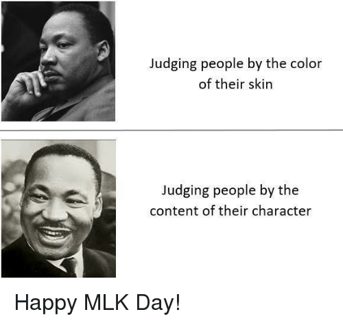 MLK Day, Happy, and Content: Judging people by the color  of their skin  Judging people by the  content of their character Happy MLK Day!