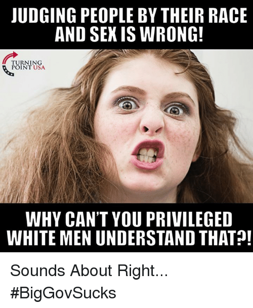 Memes, Sex, and White: JUDGING PEOPLE BY THEIR RACE  AND SEX IS WRONG  TURNING  POINT USA  WHY CAN'T YOU PRIVILEGED  WHITE MEN UNDERSTAND THAT Sounds About Right... #BigGovSucks